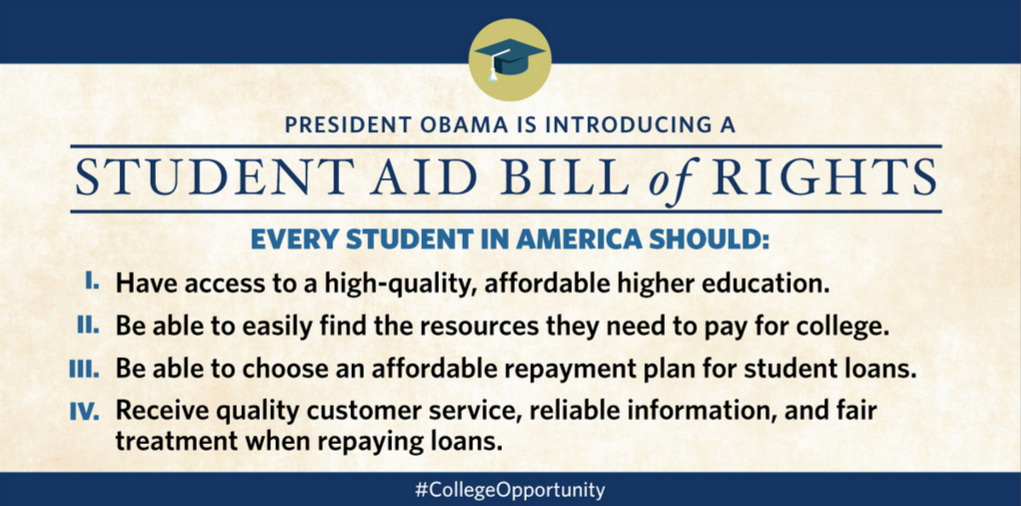 Photo courtesy of the White House President Obama is asking you to visit WhiteHouse.gov/CollegeOpportunity and sign your name to support the Student Aid Bill of Rights. With just four principles, students in America will experience more transparency and understanding of financing an education.
